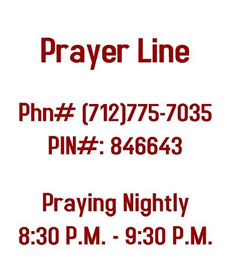 Prayer Line - Phone # (712)775-7035 PIN#: 846643 Praying Nightly 8:30 P.M. - 9:30 P.M.